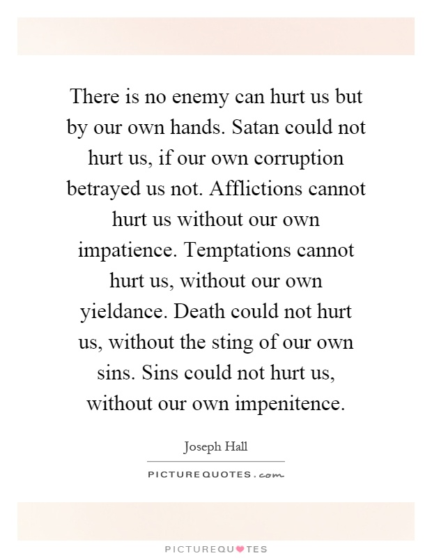 There is no enemy can hurt us but by our own hands. Satan could not hurt us, if our own corruption betrayed us not. Afflictions cannot hurt us without our own impatience. Temptations cannot hurt us, without our own yieldance. Death could not hurt us, without the sting of our own sins. Sins could not hurt us, without our own impenitence Picture Quote #1