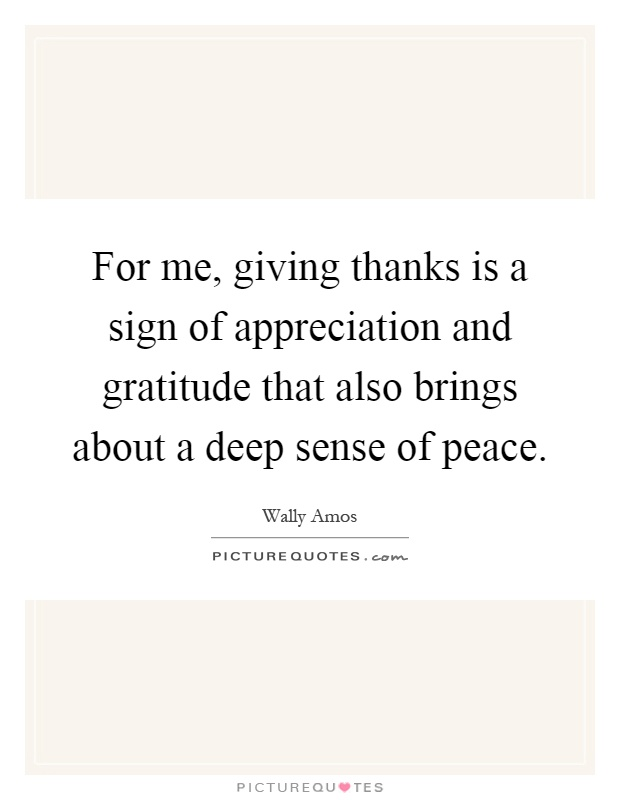 For me, giving thanks is a sign of appreciation and gratitude that also brings about a deep sense of peace Picture Quote #1