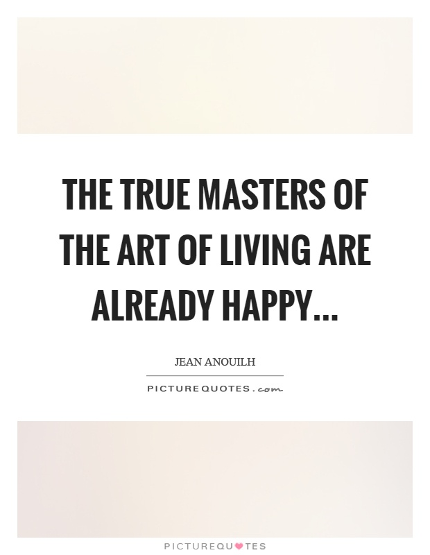 The true masters of the art of living are already happy Picture Quote #1