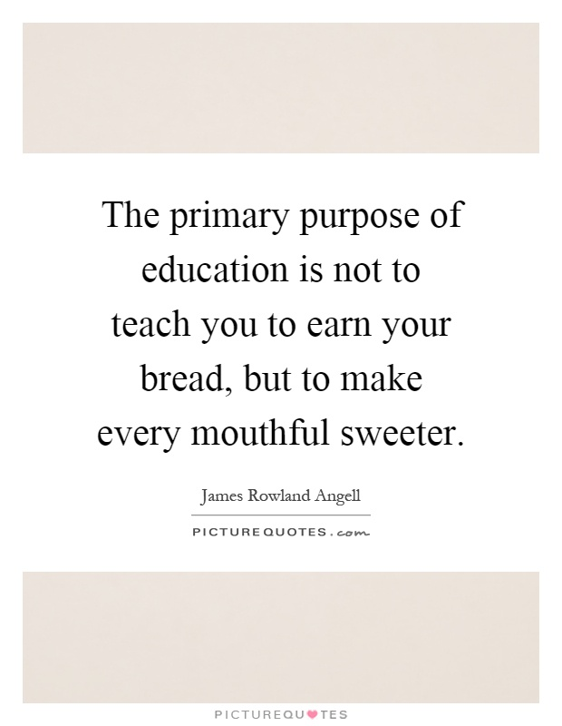 The primary purpose of education is not to teach you to earn your bread, but to make every mouthful sweeter Picture Quote #1
