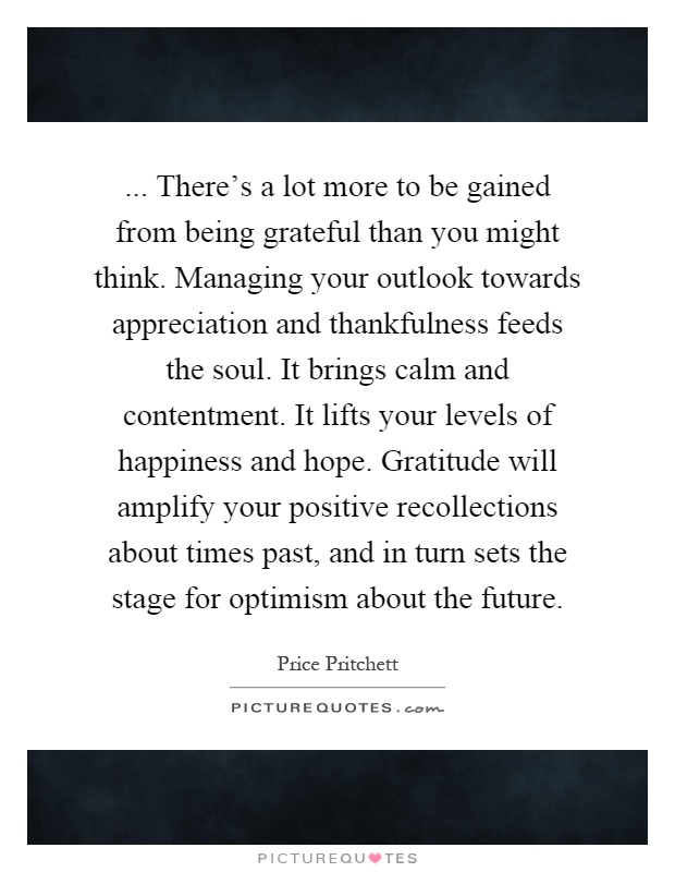 ... There's a lot more to be gained from being grateful than you might think. Managing your outlook towards appreciation and thankfulness feeds the soul. It brings calm and contentment. It lifts your levels of happiness and hope. Gratitude will amplify your positive recollections about times past, and in turn sets the stage for optimism about the future Picture Quote #1