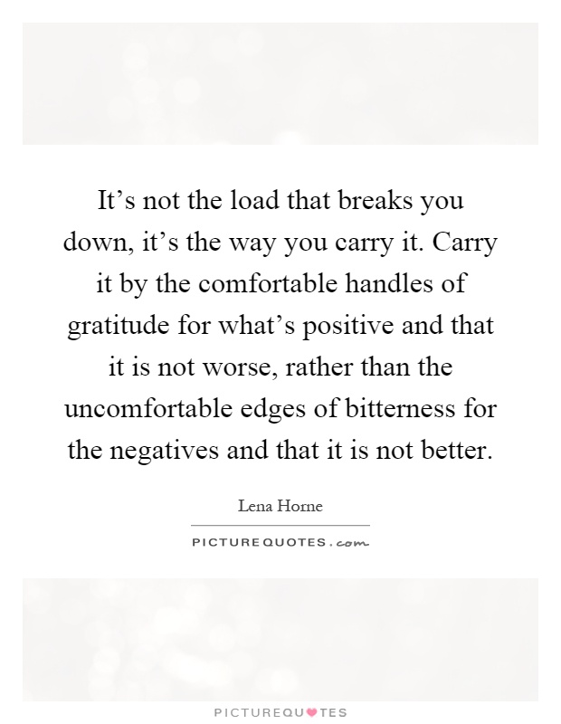 It's not the load that breaks you down, it's the way you carry it. Carry it by the comfortable handles of gratitude for what's positive and that it is not worse, rather than the uncomfortable edges of bitterness for the negatives and that it is not better Picture Quote #1