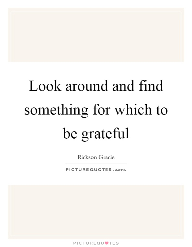 Look around and find something for which to be grateful Picture Quote #1