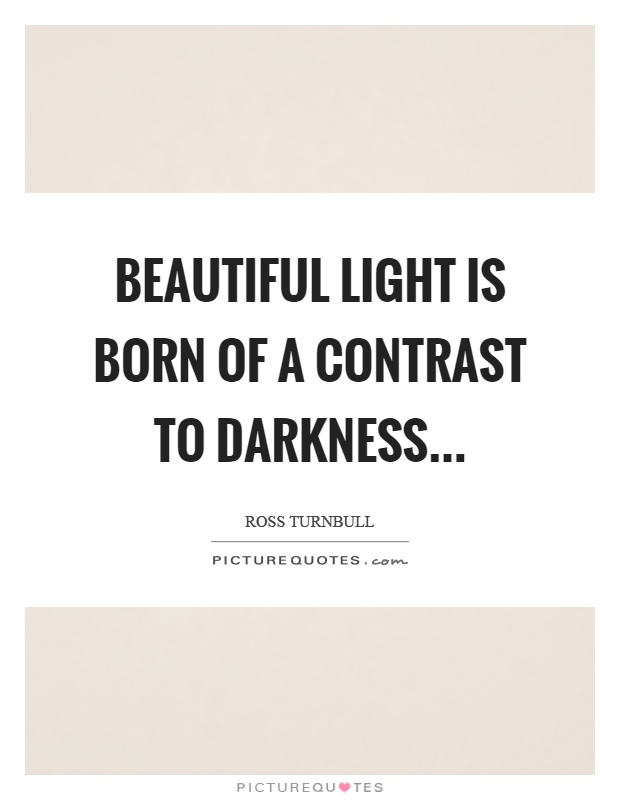 Beautiful light is born of a contrast to darkness Picture Quote #1