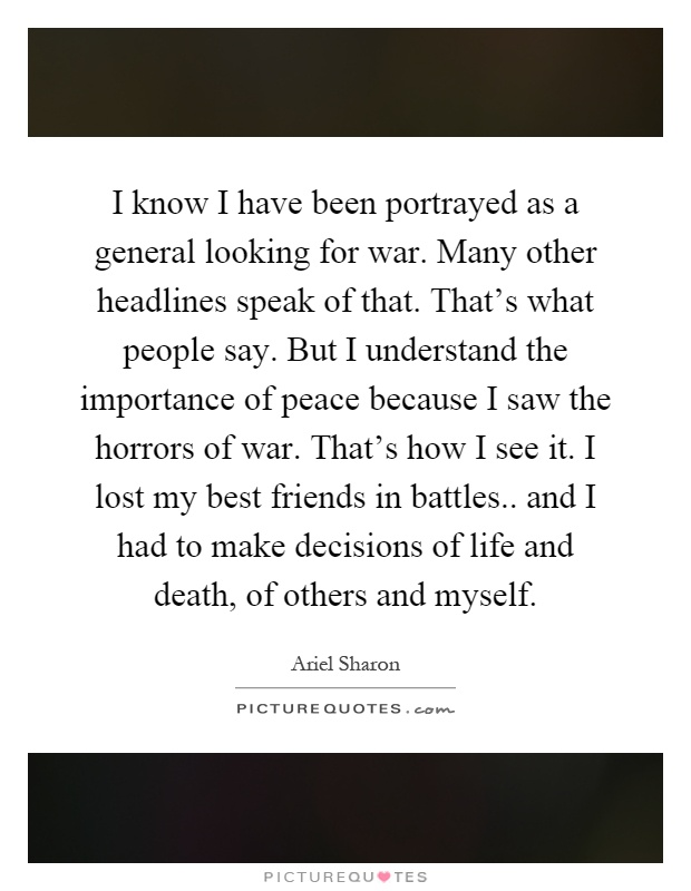I know I have been portrayed as a general looking for war. Many other headlines speak of that. That's what people say. But I understand the importance of peace because I saw the horrors of war. That's how I see it. I lost my best friends in battles.. and I had to make decisions of life and death, of others and myself Picture Quote #1