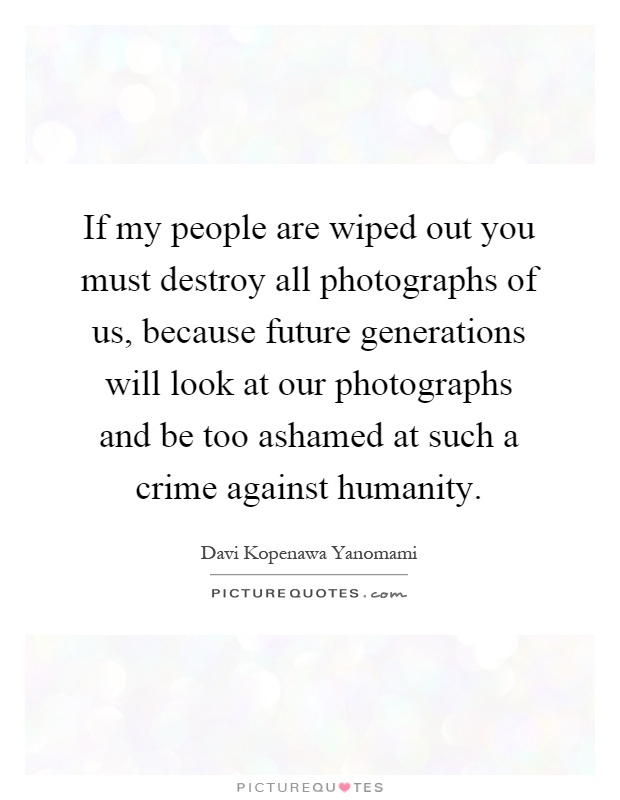 If my people are wiped out you must destroy all photographs of us, because future generations will look at our photographs and be too ashamed at such a crime against humanity Picture Quote #1