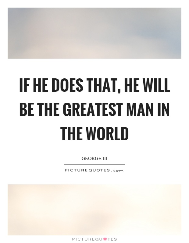If he does that, he will be the greatest man in the world Picture Quote #1