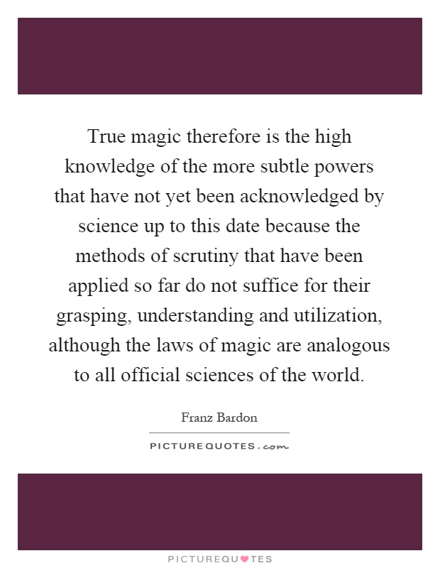 True magic therefore is the high knowledge of the more subtle powers that have not yet been acknowledged by science up to this date because the methods of scrutiny that have been applied so far do not suffice for their grasping, understanding and utilization, although the laws of magic are analogous to all official sciences of the world Picture Quote #1