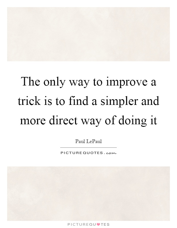 The only way to improve a trick is to find a simpler and more direct way of doing it Picture Quote #1