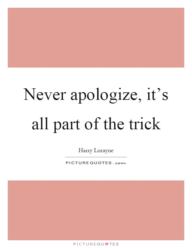Never apologize, it's all part of the trick Picture Quote #1
