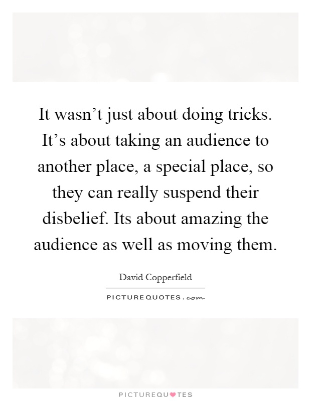It wasn't just about doing tricks. It's about taking an audience to another place, a special place, so they can really suspend their disbelief. Its about amazing the audience as well as moving them Picture Quote #1