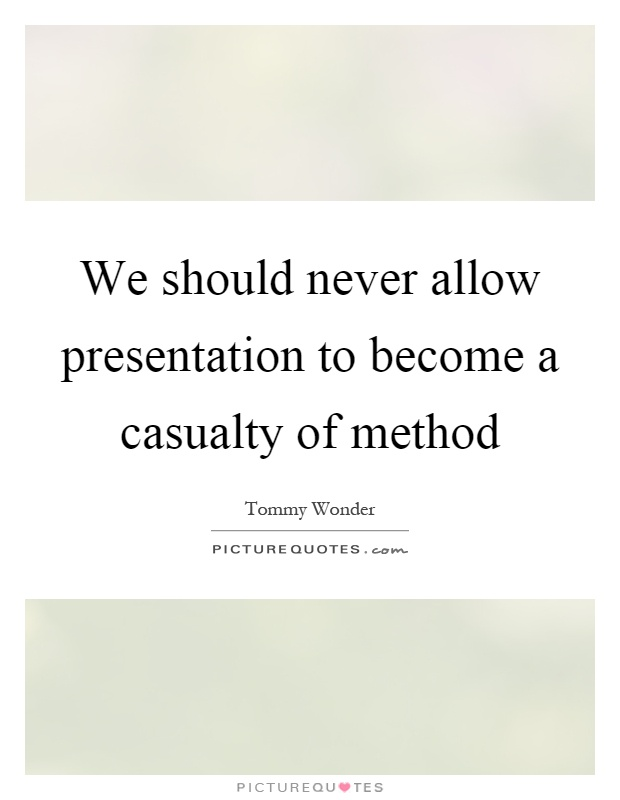 We should never allow presentation to become a casualty of method Picture Quote #1