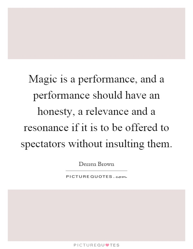 Magic is a performance, and a performance should have an honesty, a relevance and a resonance if it is to be offered to spectators without insulting them Picture Quote #1