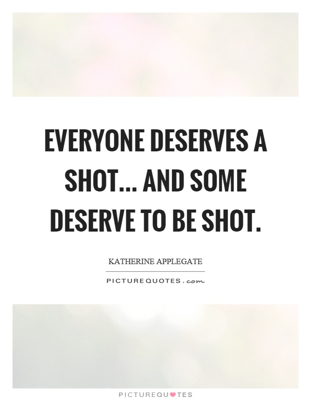 Everyone deserves a shot... and some deserve to be shot Picture Quote #1