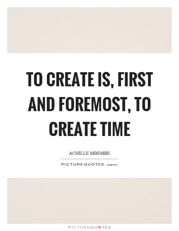 To create is, first and foremost, to create time Picture Quote #1