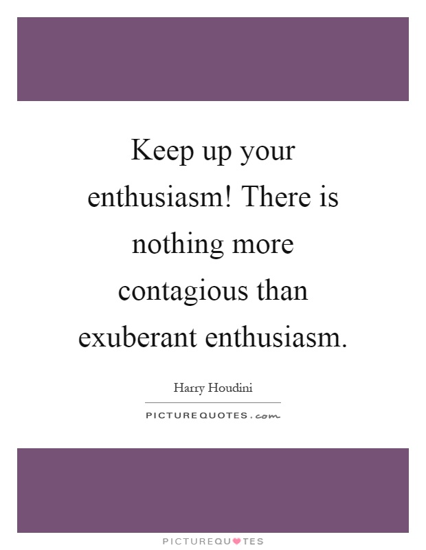 Keep up your enthusiasm! There is nothing more contagious than exuberant enthusiasm Picture Quote #1
