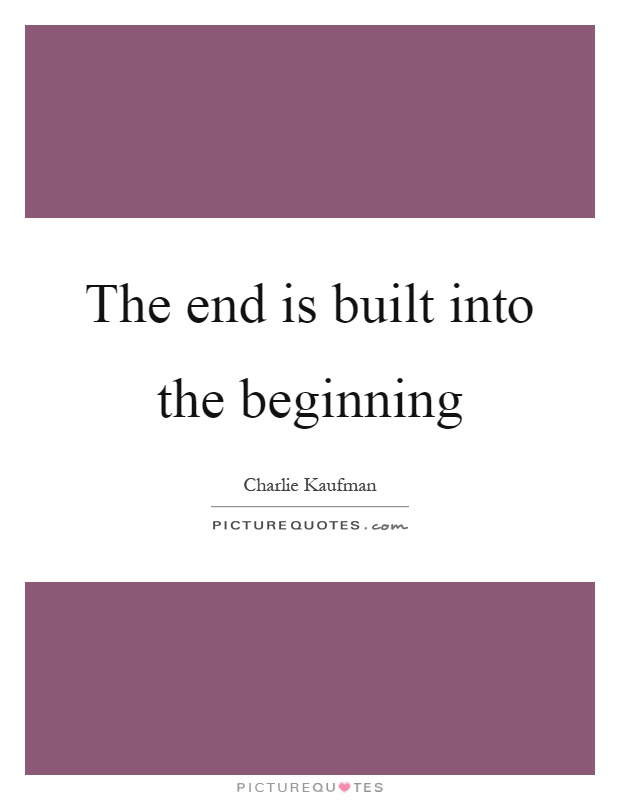 The end is built into the beginning Picture Quote #1