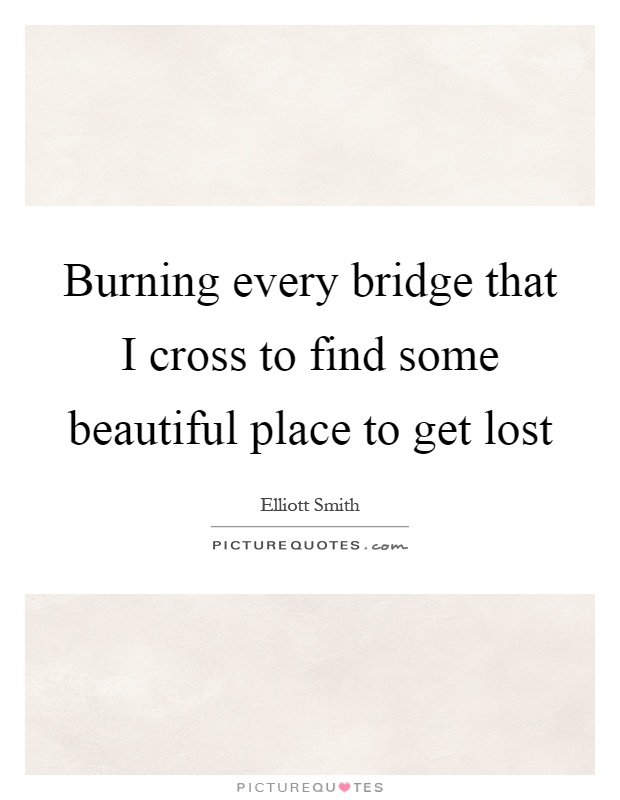 Burning every bridge that I cross to find some beautiful place to get lost Picture Quote #1