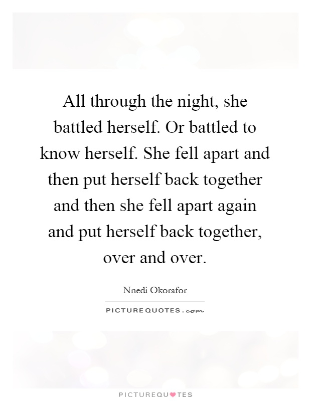 All through the night, she battled herself. Or battled to know herself. She fell apart and then put herself back together and then she fell apart again and put herself back together, over and over Picture Quote #1