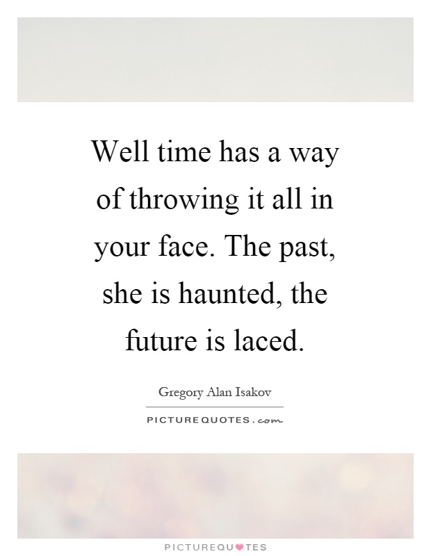 Well time has a way of throwing it all in your face. The past, she is haunted, the future is laced Picture Quote #1