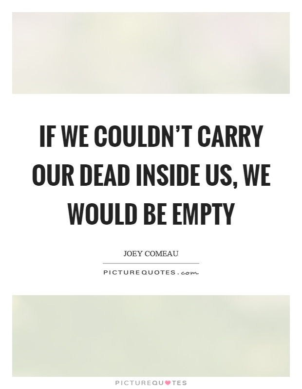 If we couldn't carry our dead inside us, we would be empty Picture Quote #1