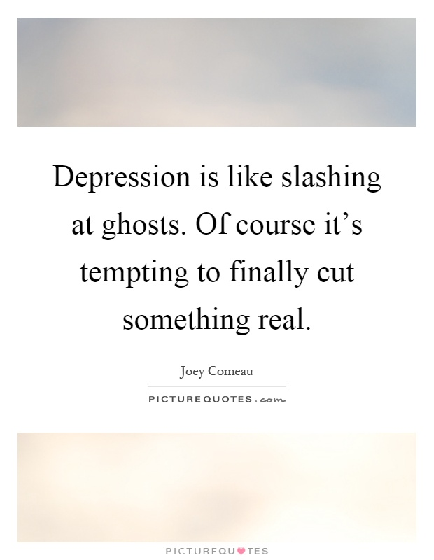 Depression is like slashing at ghosts. Of course it's tempting to finally cut something real Picture Quote #1