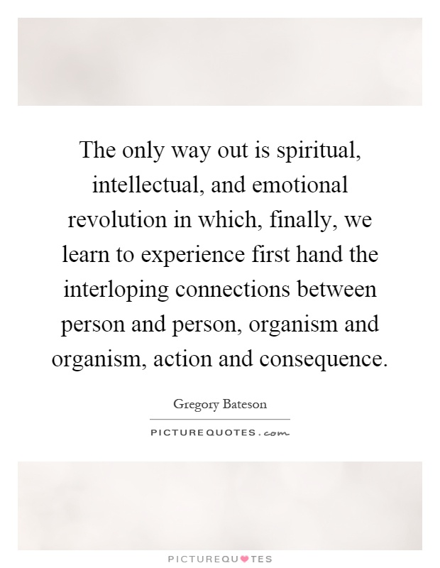 The only way out is spiritual, intellectual, and emotional revolution in which, finally, we learn to experience first hand the interloping connections between person and person, organism and organism, action and consequence Picture Quote #1