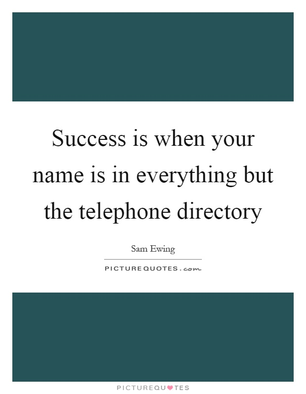 Success is when your name is in everything but the telephone directory Picture Quote #1