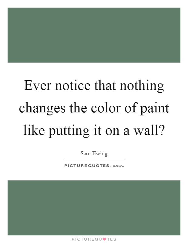 Ever notice that nothing changes the color of paint like putting it on a wall? Picture Quote #1