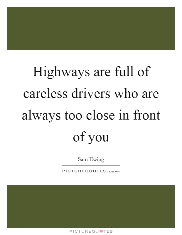 Highways are full of careless drivers who are always too close in front of you Picture Quote #1