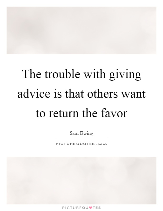 The trouble with giving advice is that others want to return the favor Picture Quote #1