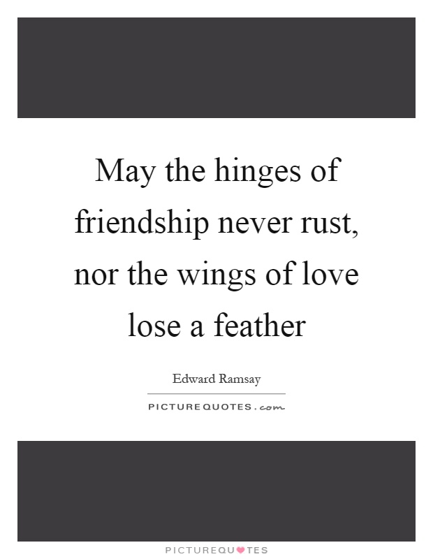 May the hinges of friendship never rust, nor the wings of love lose a feather Picture Quote #1