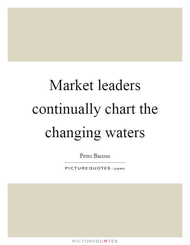 Market leaders continually chart the changing waters Picture Quote #1