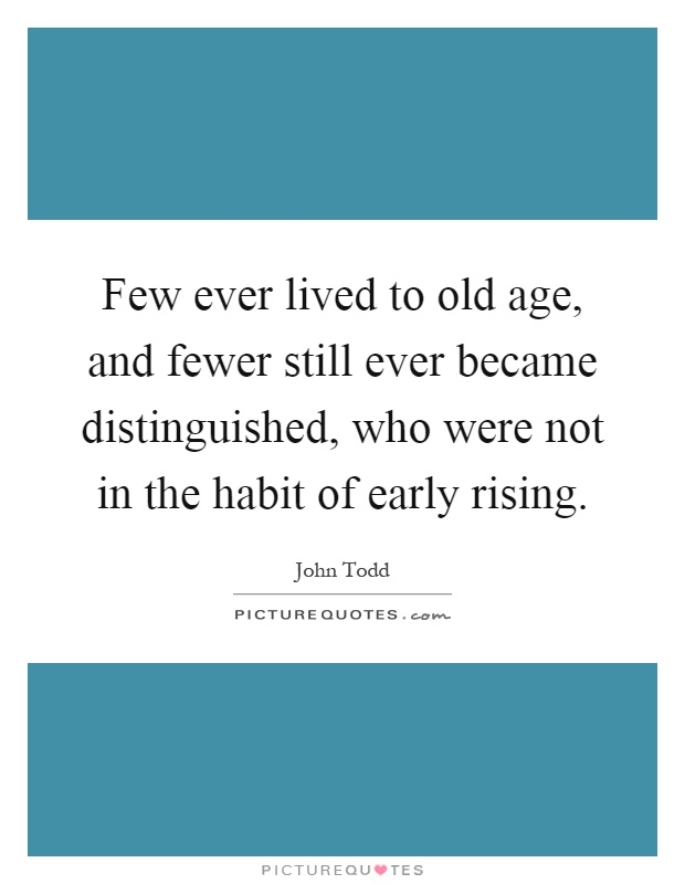 Few ever lived to old age, and fewer still ever became distinguished, who were not in the habit of early rising Picture Quote #1