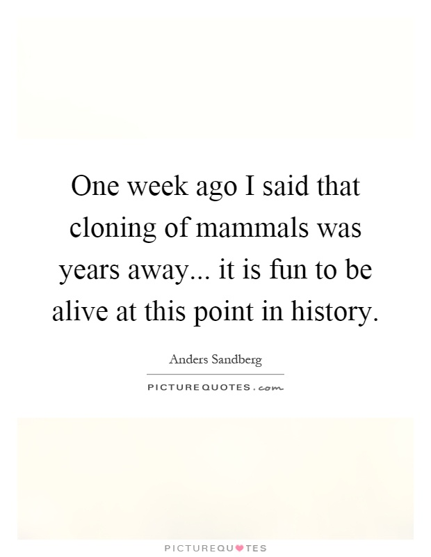 One week ago I said that cloning of mammals was years away... it is fun to be alive at this point in history Picture Quote #1