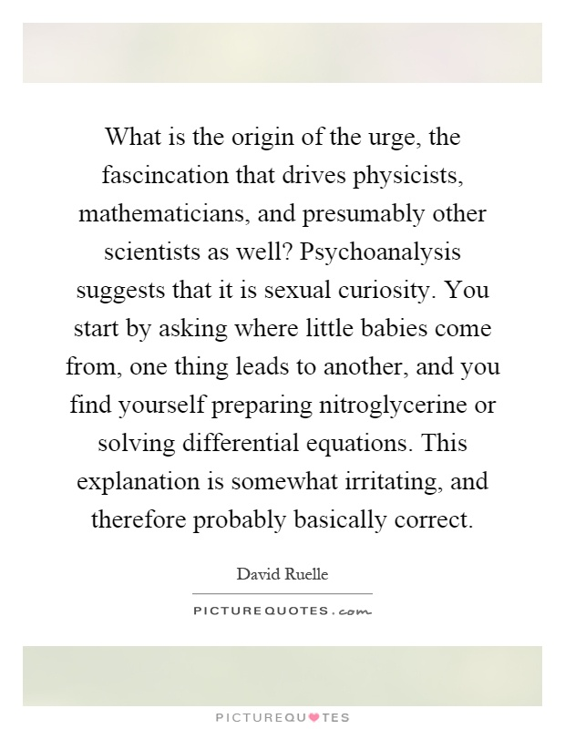 What is the origin of the urge, the fascincation that drives physicists, mathematicians, and presumably other scientists as well? Psychoanalysis suggests that it is sexual curiosity. You start by asking where little babies come from, one thing leads to another, and you find yourself preparing nitroglycerine or solving differential equations. This explanation is somewhat irritating, and therefore probably basically correct Picture Quote #1