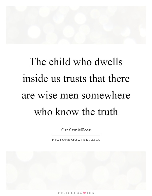 The child who dwells inside us trusts that there are wise men somewhere who know the truth Picture Quote #1