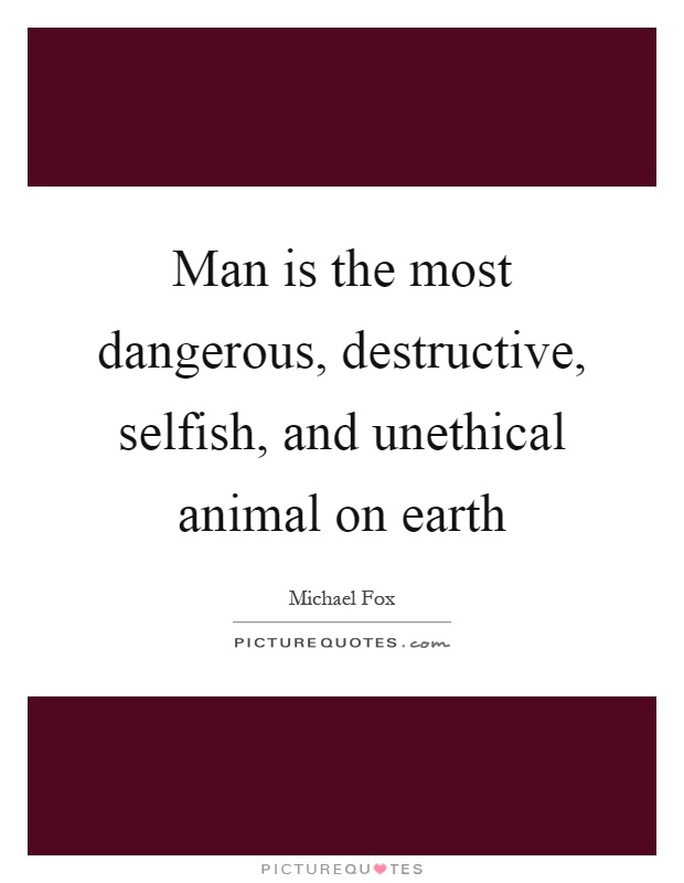 Man is the most dangerous, destructive, selfish, and unethical animal on earth Picture Quote #1