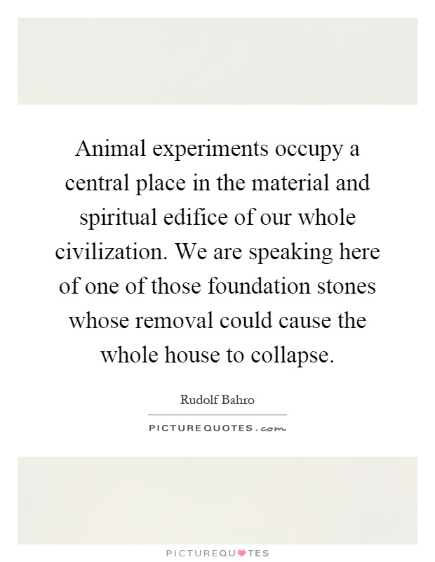 Animal experiments occupy a central place in the material and spiritual edifice of our whole civilization. We are speaking here of one of those foundation stones whose removal could cause the whole house to collapse Picture Quote #1