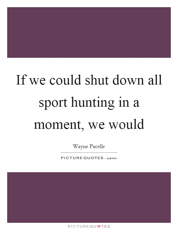 If we could shut down all sport hunting in a moment, we would Picture Quote #1