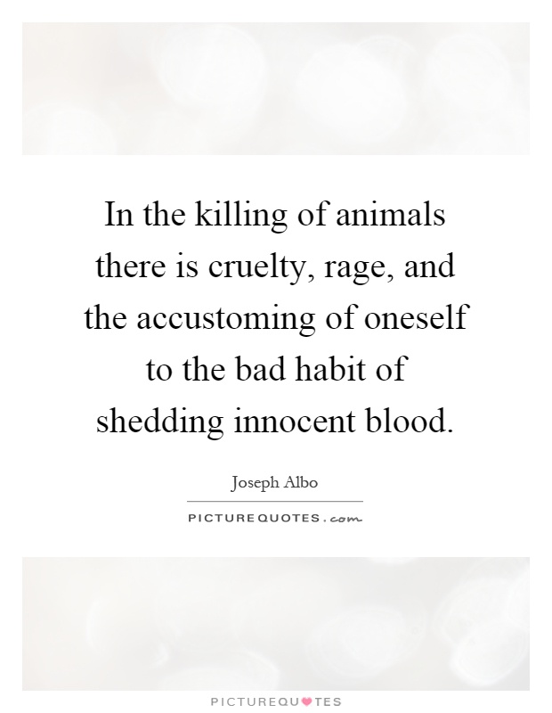 In the killing of animals there is cruelty, rage, and the accustoming of oneself to the bad habit of shedding innocent blood Picture Quote #1