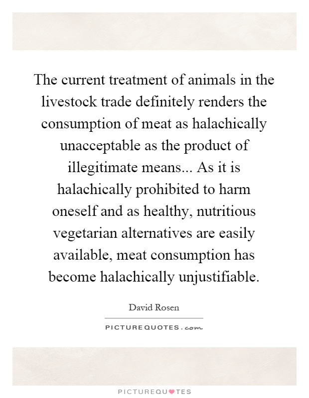 The current treatment of animals in the livestock trade definitely renders the consumption of meat as halachically unacceptable as the product of illegitimate means... As it is halachically prohibited to harm oneself and as healthy, nutritious vegetarian alternatives are easily available, meat consumption has become halachically unjustifiable Picture Quote #1