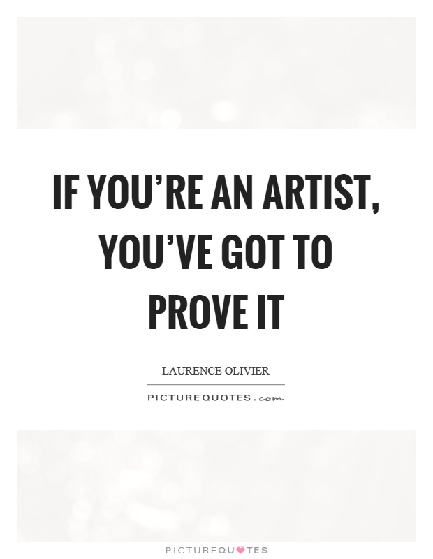 If you're an artist, you've got to prove it Picture Quote #1