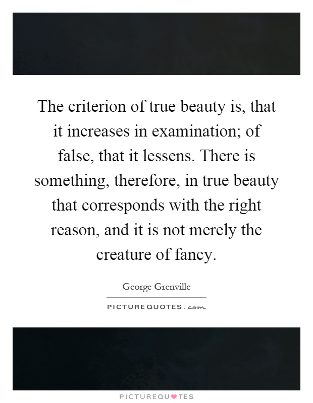 The criterion of true beauty is, that it increases in examination; of false, that it lessens. There is something, therefore, in true beauty that corresponds with the right reason, and it is not merely the creature of fancy Picture Quote #1