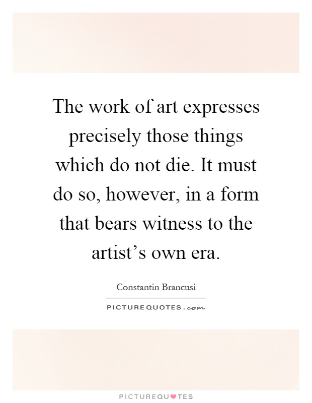 The work of art expresses precisely those things which do not die. It must do so, however, in a form that bears witness to the artist's own era Picture Quote #1