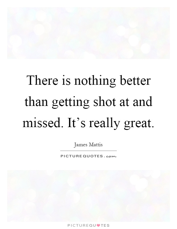 There is nothing better than getting shot at and missed. It's really great Picture Quote #1