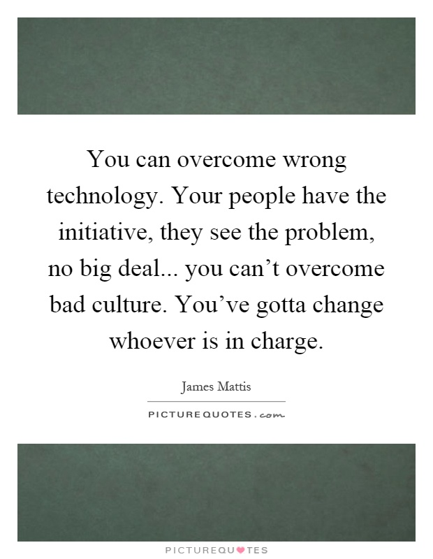 You can overcome wrong technology. Your people have the initiative, they see the problem, no big deal... you can't overcome bad culture. You've gotta change whoever is in charge Picture Quote #1