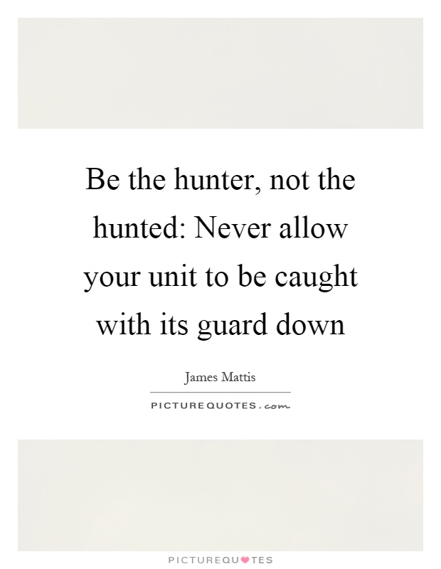 Be the hunter, not the hunted: Never allow your unit to be caught with its guard down Picture Quote #1