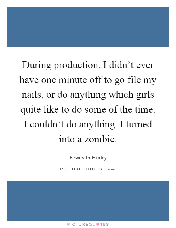 During production, I didn't ever have one minute off to go file my nails, or do anything which girls quite like to do some of the time. I couldn't do anything. I turned into a zombie Picture Quote #1