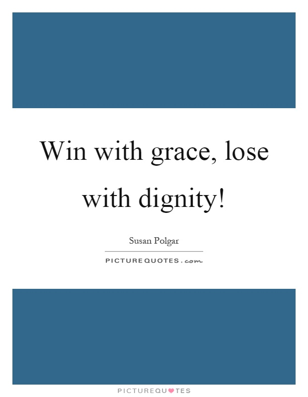 Win with grace, lose with dignity! Picture Quote #1